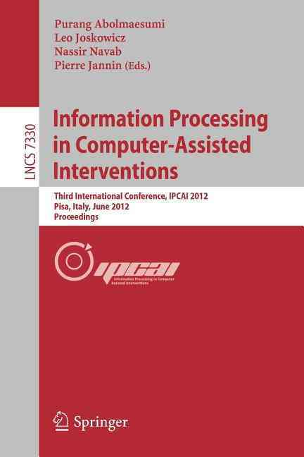 Information Processing in Computer Assisted Interventions By Abolmaesumi, Purang (EDT)/ Joskowicz, Leo (EDT)/ Navab, Nassir (EDT)/ Jannin, Pierre (EDT)